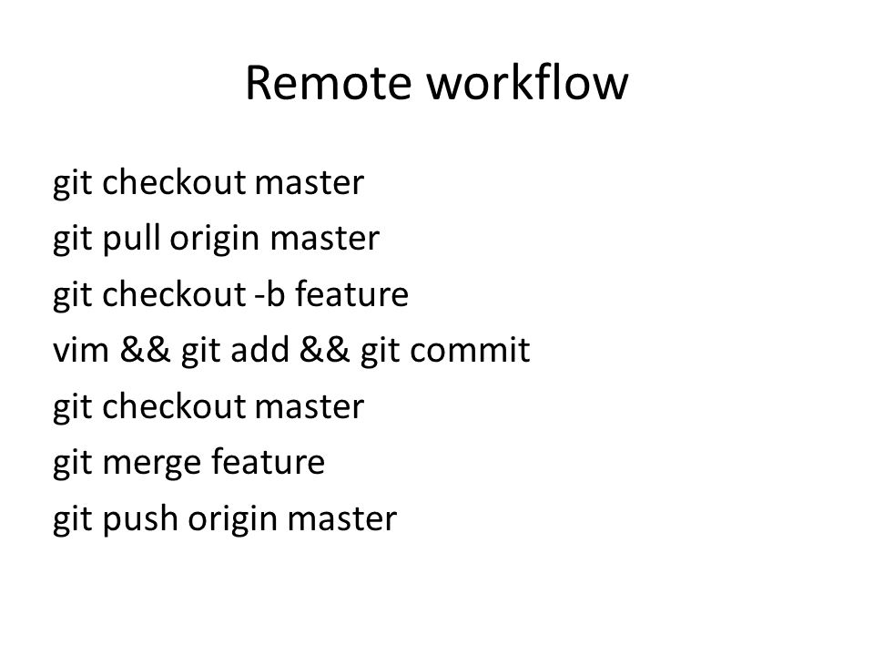 Remote workflow git checkout master git pull origin master git checkout -b feature vim && git add && git commit git checkout master git merge feature git push origin master
