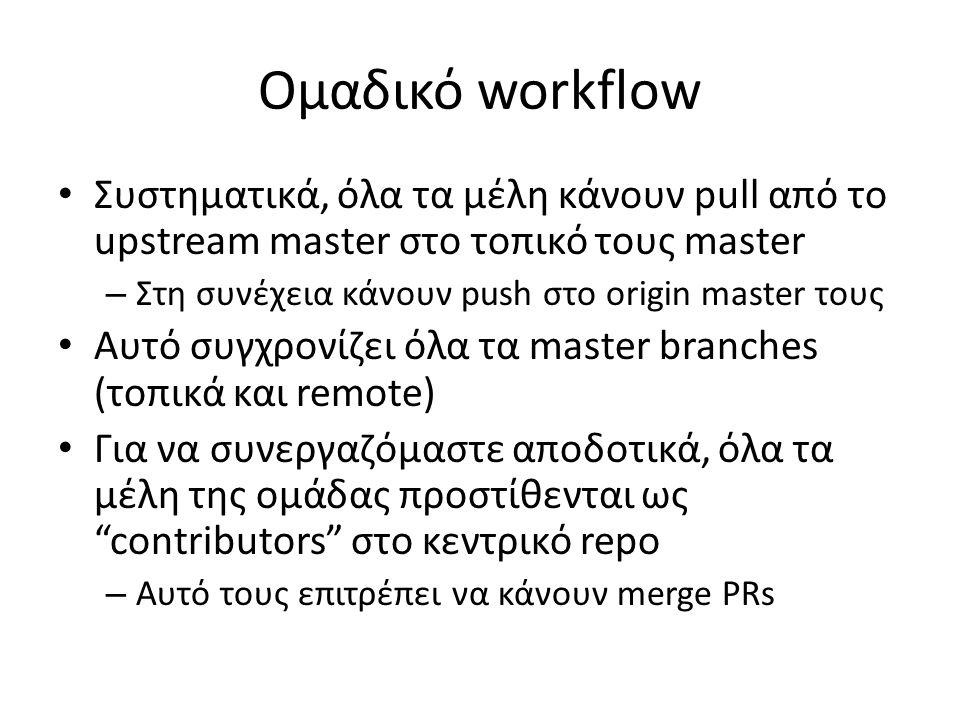 Ομαδικό workflow Συστηματικά, όλα τα μέλη κάνουν pull από το upstream master στο τοπικό τους master – Στη συνέχεια κάνουν push στο origin master τους