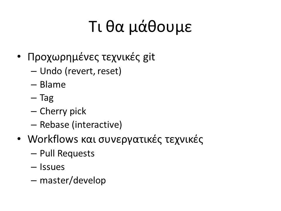 Τι θα μάθουμε Προχωρημένες τεχνικές git – Undo (revert, reset) – Blame – Tag – Cherry pick – Rebase (interactive) Workflows και συνεργατικές τεχνικές