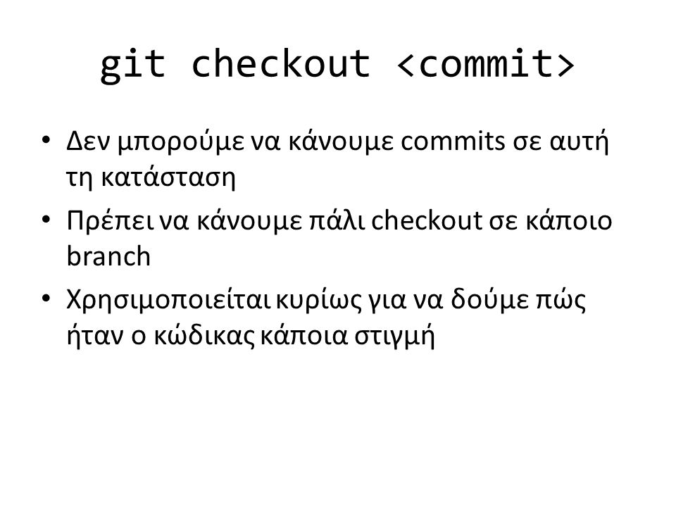 git checkout Δεν μπορούμε να κάνουμε commits σε αυτή τη κατάσταση Πρέπει να κάνουμε πάλι checkout σε κάποιο branch Χρησιμοποιείται κυρίως για να δούμε