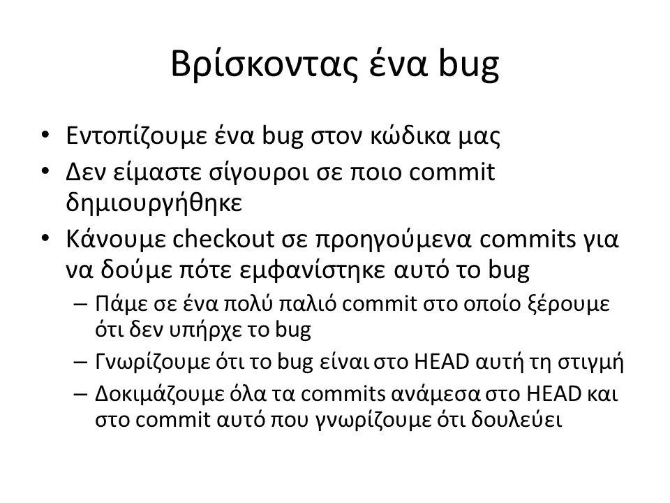 Βρίσκοντας ένα bug Εντοπίζουμε ένα bug στον κώδικα μας Δεν είμαστε σίγουροι σε ποιο commit δημιουργήθηκε Κάνουμε checkout σε προηγούμενα commits για ν