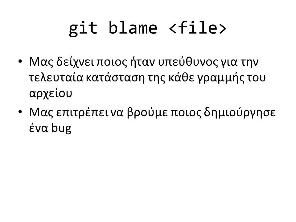 git blame Μας δείχνει ποιος ήταν υπεύθυνος για την τελευταία κατάσταση της κάθε γραμμής του αρχείου Μας επιτρέπει να βρούμε ποιος δημιούργησε ένα bug
