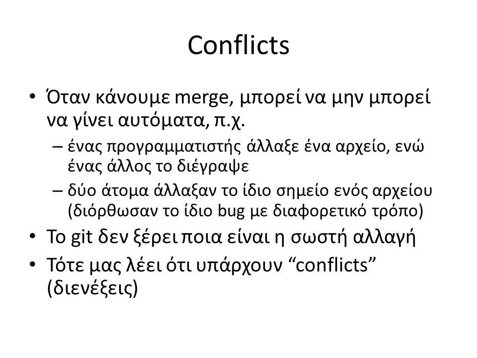 Conflicts Όταν κάνουμε merge, μπορεί να μην μπορεί να γίνει αυτόματα, π.χ. – ένας προγραμματιστής άλλαξε ένα αρχείο, ενώ ένας άλλος το διέγραψε – δύο