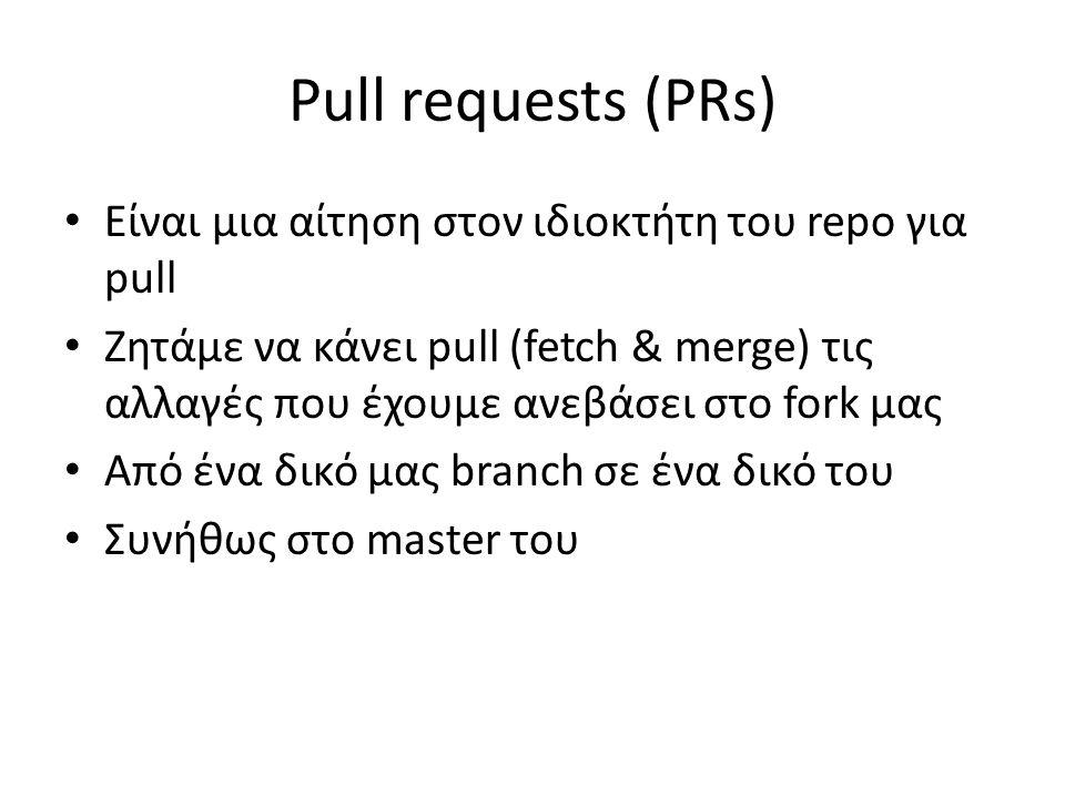 Pull requests (PRs) Είναι μια αίτηση στον ιδιοκτήτη του repo για pull Ζητάμε να κάνει pull (fetch & merge) τις αλλαγές που έχουμε ανεβάσει στο fork μα