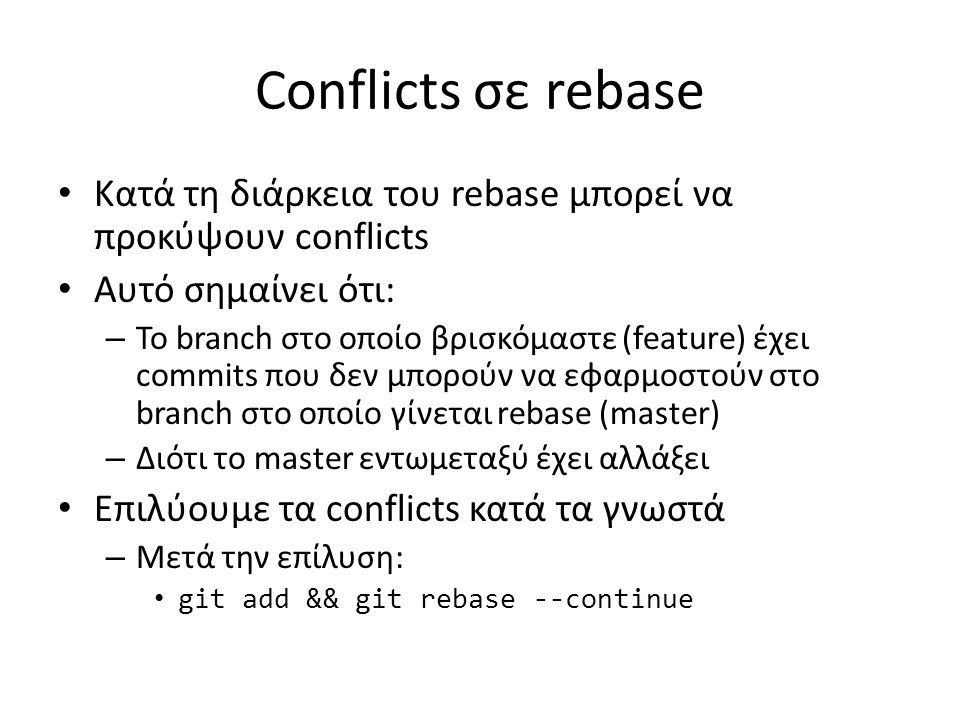 Conflicts σε rebase Κατά τη διάρκεια του rebase μπορεί να προκύψουν conflicts Αυτό σημαίνει ότι: – Το branch στο οποίο βρισκόμαστε (feature) έχει comm