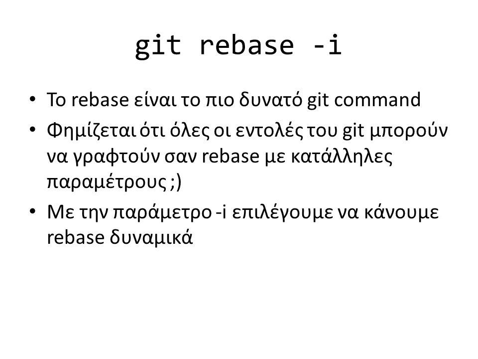 git rebase -i Το rebase είναι το πιο δυνατό git command Φημίζεται ότι όλες οι εντολές του git μπορούν να γραφτούν σαν rebase με κατάλληλες παραμέτρους