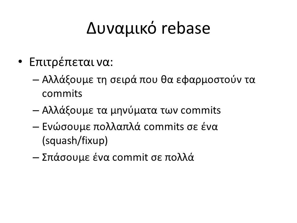 Δυναμικό rebase Επιτρέπεται να: – Αλλάξουμε τη σειρά που θα εφαρμοστούν τα commits – Αλλάξουμε τα μηνύματα των commits – Ενώσουμε πολλαπλά commits σε
