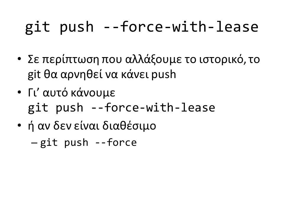 git push --force-with-lease Σε περίπτωση που αλλάξουμε το ιστορικό, το git θα αρνηθεί να κάνει push Γι' αυτό κάνουμε git push --force-with-lease ή αν