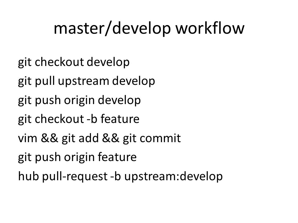 master/develop workflow git checkout develop git pull upstream develop git push origin develop git checkout -b feature vim && git add && git commit git push origin feature hub pull-request -b upstream:develop