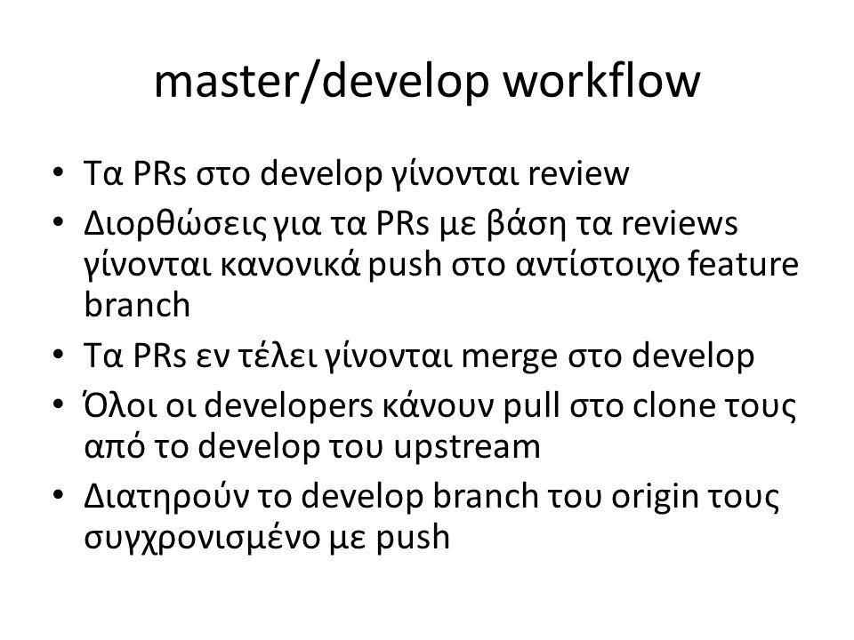 master/develop workflow Τα PRs στο develop γίνονται review Διορθώσεις για τα PRs με βάση τα reviews γίνονται κανονικά push στο αντίστοιχο feature bran