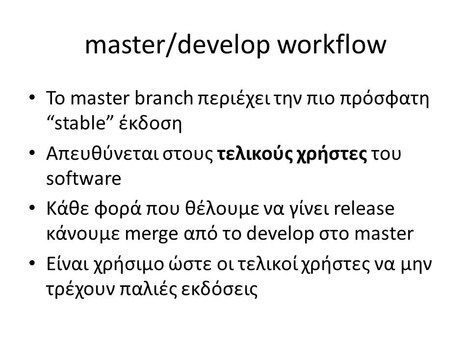 "master/develop workflow Το master branch περιέχει την πιο πρόσφατη ""stable"" έκδοση Απευθύνεται στους τελικούς χρήστες του software Κάθε φορά που θέλου"