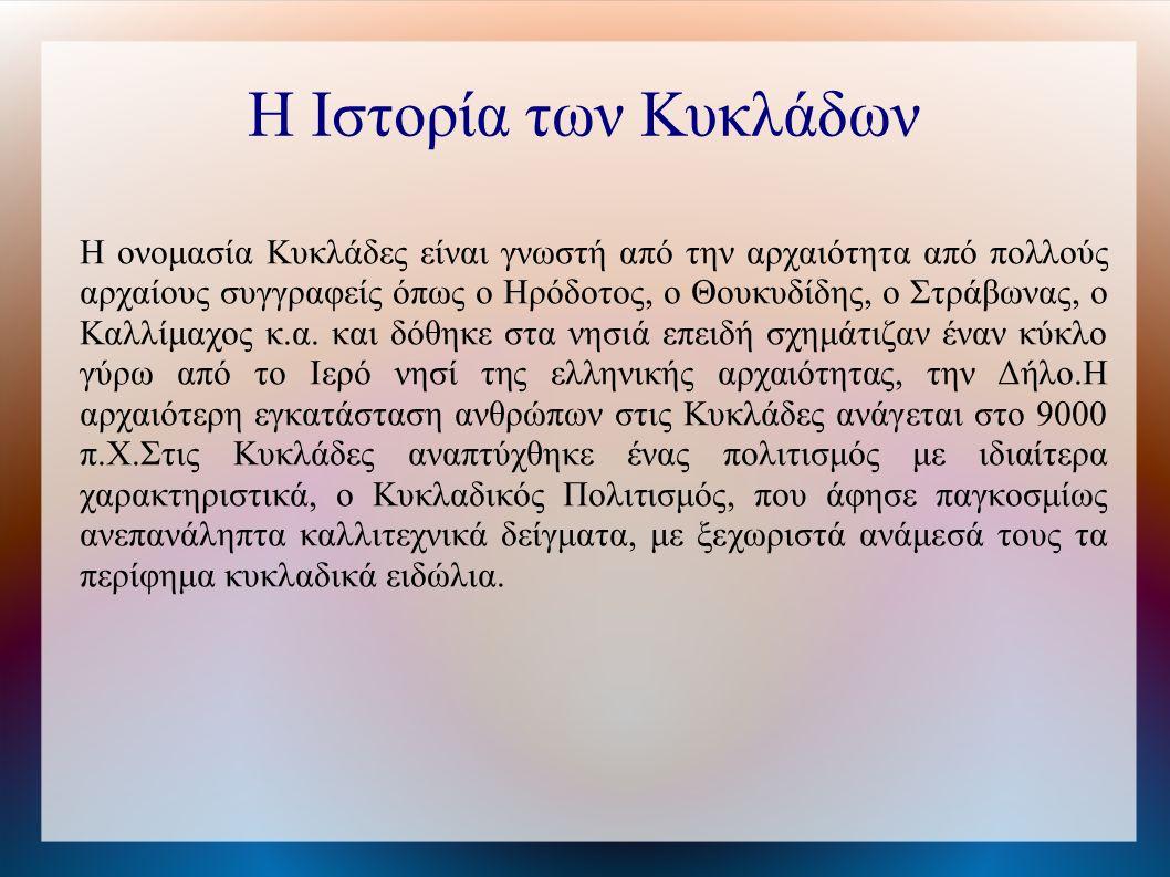 Η Ιστορία των Κυκλάδων Η ονομασία Κυκλάδες είναι γνωστή από την αρχαιότητα από πολλούς αρχαίους συγγραφείς όπως ο Ηρόδοτος, ο Θουκυδίδης, ο Στράβωνας, ο Καλλίμαχος κ.α.