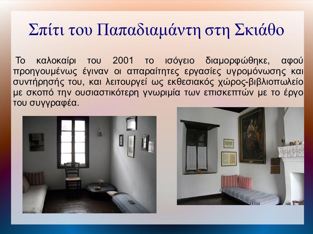 Σπίτι του Παπαδιαμάντη στη Σκιάθο Το καλοκαίρι του 2001 το ισόγειο διαμορφώθηκε, αφού προηγουμένως έγιναν οι απαραίτητες εργασίες υγρομόνωσης και συντήρησής του, και λειτουργεί ως εκθεσιακός χώρος-βιβλιοπωλείο με σκοπό την ουσιαστικότερη γνωριμία των επισκεπτών με το έργο του συγγραφέα.