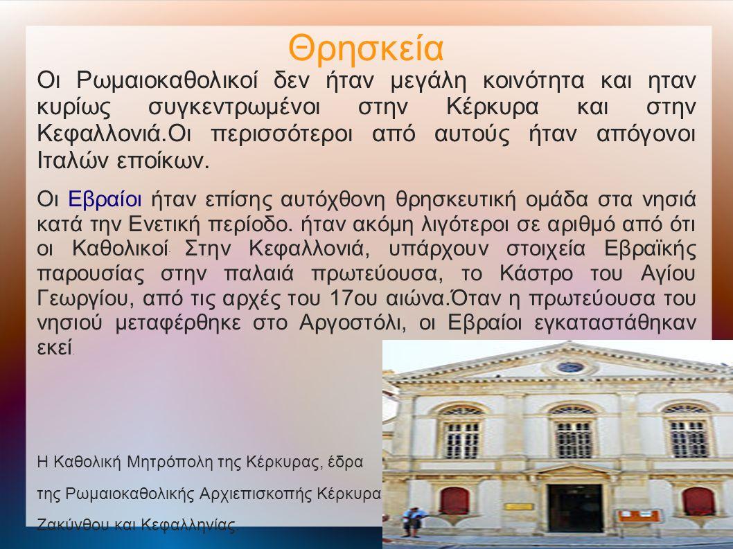 Θρησκεία Οι Ρωμαιοκαθολικοί δεν ήταν μεγάλη κοινότητα και ηταν κυρίως συγκεντρωμένοι στην Κέρκυρα και στην Κεφαλλονιά.Οι περισσότεροι από αυτούς ήταν απόγονοι Ιταλών εποίκων.