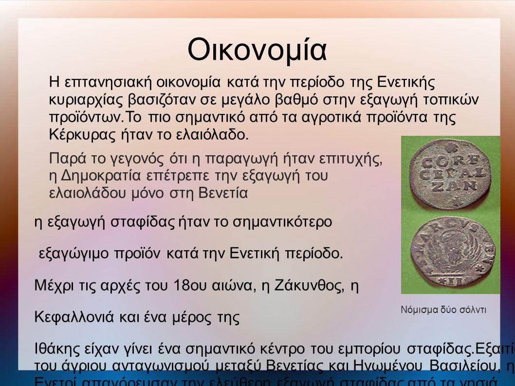 Οικονομία Νόμισμα δύο σόλντι Η επτανησιακή οικονομία κατά την περίοδο της Ενετικής κυριαρχίας βασιζόταν σε μεγάλο βαθμό στην εξαγωγή τοπικών προϊόντων.Το πιο σημαντικό από τα αγροτικά προϊόντα της Κέρκυρας ήταν το ελαιόλαδο.