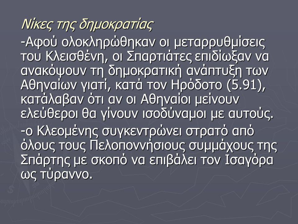 Νίκες της δημοκρατίας -Αφού ολοκληρώθηκαν οι μεταρρυθμίσεις του Κλεισθένη, οι Σπαρτιάτες επιδίωξαν να ανακόψουν τη δημοκρατική ανάπτυξη των Αθηναίων γιατί, κατά τον Ηρόδοτο (5.91), κατάλαβαν ότι αν οι Αθηναίοι μείνουν ελεύθεροι θα γίνουν ισοδύναμοι με αυτούς.