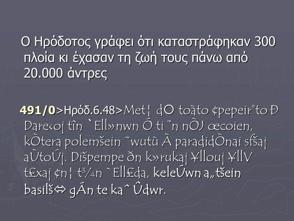 Ο Ηρόδοτος γράφει ότι καταστράφηκαν 300 πλοία κι έχασαν τη ζωή τους πάνω από 20.000 άντρες Ο Ηρόδοτος γράφει ότι καταστράφηκαν 300 πλοία κι έχασαν τη ζωή τους πάνω από 20.000 άντρες 491/0>Ηρόδ.6.48> Met¦ d  toàto ¢pepeir©to Ð Dare‹oj tîn ` Ell»nwn Ó ti ™n nÒJ œcoien, kÒtera polemšein ˜wutù À paradidÒnai sfšaj aÙtoÚj.
