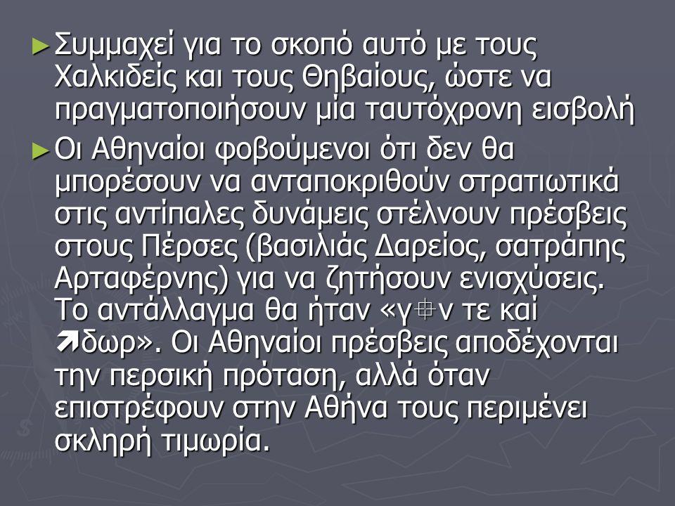 ► Συμμαχεί για το σκοπό αυτό με τους Χαλκιδείς και τους Θηβαίους, ώστε να πραγματοποιήσουν μία ταυτόχρονη εισβολή ► Οι Αθηναίοι φοβούμενοι ότι δεν θα μπορέσουν να ανταποκριθούν στρατιωτικά στις αντίπαλες δυνάμεις στέλνουν πρέσβεις στους Πέρσες (βασιλιάς Δαρείος, σατράπης Αρταφέρνης) για να ζητήσουν ενισχύσεις.