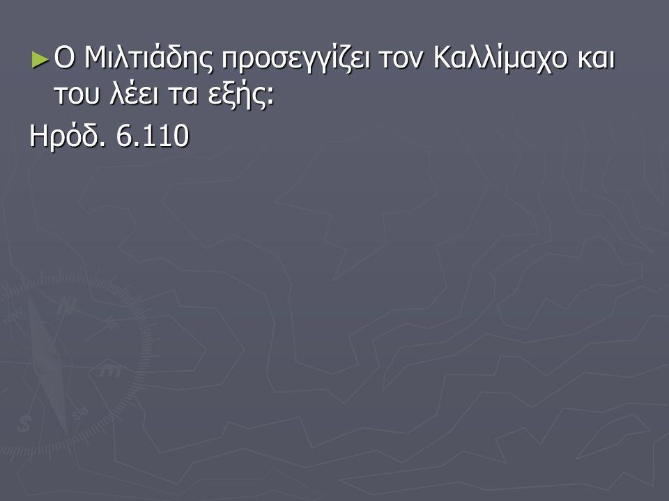 ► Ο Μιλτιάδης προσεγγίζει τον Καλλίμαχο και του λέει τα εξής: Ηρόδ. 6.110
