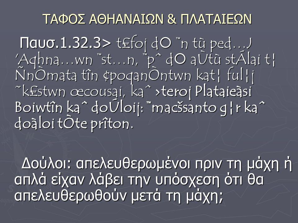 ΤΑΦΟΣ ΑΘΗΑΝΑΙΩΝ & ΠΛΑΤΑΙΕΩΝ Παυσ.1.32.3> t£foj d  ™n tù ped…J Aqhna…wn ™st…n, ™pˆ d  aÙtù stÁlai t¦ ÑnÒmata tîn ¢poqanÒntwn kat¦ ful¦j ˜k£stwn œcousai, kaˆ ›teroj Plataieàsi Boiwtîn kaˆ doÚloij: ™macšsanto g¦r kaˆ doàloi tÒte prîton.