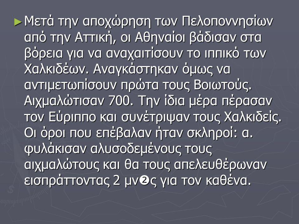 ► Μετά την αποχώρηση των Πελοποννησίων από την Αττική, οι Αθηναίοι βάδισαν στα βόρεια για να αναχαιτίσουν το ιππικό των Χαλκιδέων.
