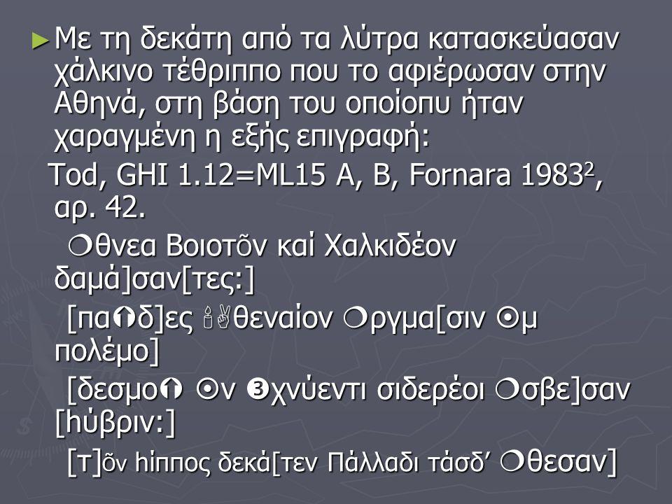 ► Με τη δεκάτη από τα λύτρα κατασκεύασαν χάλκινο τέθριππο που το αφιέρωσαν στην Αθηνά, στη βάση του οποίοπυ ήταν χαραγμένη η εξής επιγραφή: Tod, GHI 1.12=ML15 A, B, Fornara 1983 2, αρ.