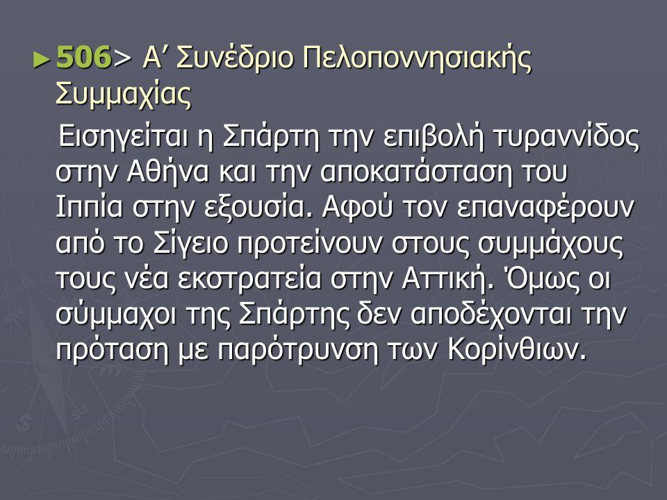 ► 506> Α' Συνέδριο Πελοποννησιακής Συμμαχίας Εισηγείται η Σπάρτη την επιβολή τυραννίδος στην Αθήνα και την αποκατάσταση του Ιππία στην εξουσία.