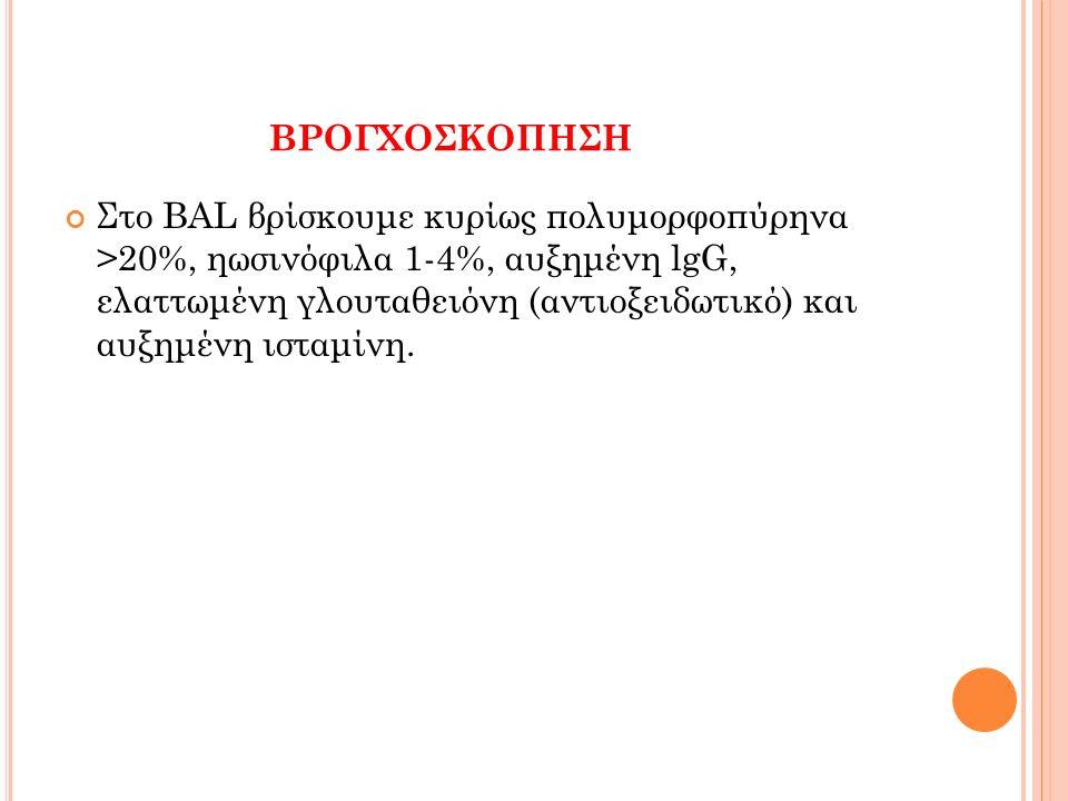 ΒΡΟΓΧΟΣΚΟΠΗΣΗ Στο BAL βρίσκουμε κυρίως πολυμορφοπύρηνα >20%, ηωσινόφιλα 1-4%, αυξημένη lgG, ελαττωμένη γλουταθειόνη (αντιοξειδωτικό) και αυξημένη ισταμίνη.
