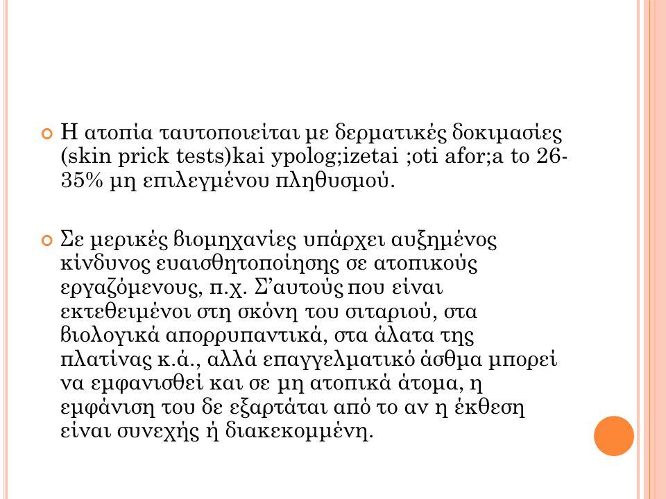 Η ατοπία ταυτοποιείται με δερματικές δοκιμασίες (skin prick tests)kai ypolog;izetai ;oti afor;a to 26- 35% μη επιλεγμένου πληθυσμού. Σε μερικές βιομηχ