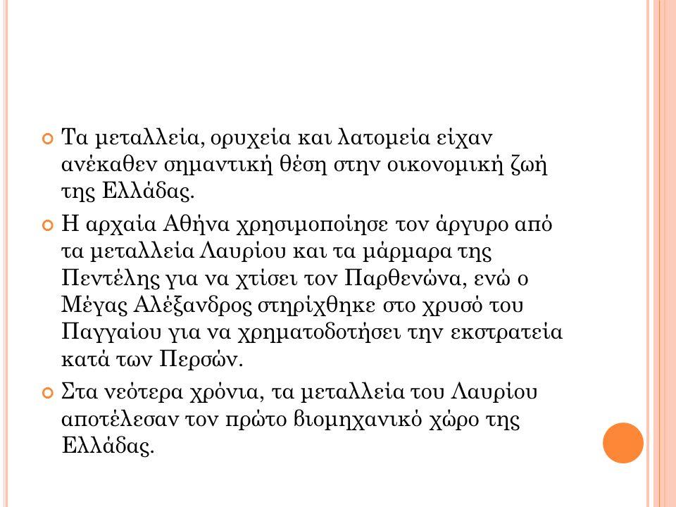 Τα μεταλλεία, ορυχεία και λατομεία είχαν ανέκαθεν σημαντική θέση στην οικονομική ζωή της Ελλάδας. Η αρχαία Αθήνα χρησιμοποίησε τον άργυρο από τα μεταλ