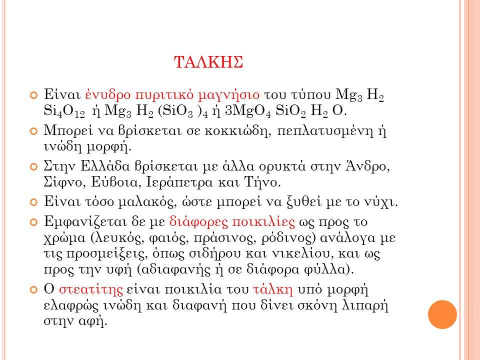 ΤΑΛΚΗΣ Είναι ένυδρο πυριτικό μαγνήσιο του τύπου Mg 3 H 2 Si 4 O 12 ή Mg 3 H 2 (SiO 3 ) 4 ή 3MgO 4 SiO 2 H 2 O. Μπορεί να βρίσκεται σε κοκκιώδη, πεπλατ
