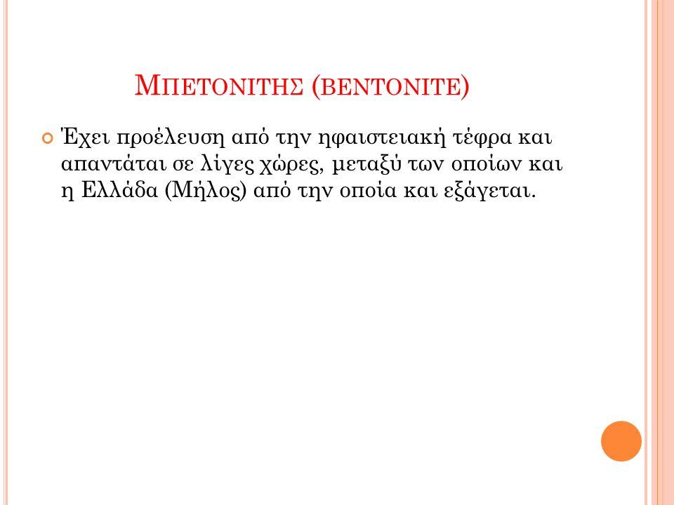 Μ ΠΕΤΟΝΙΤΗΣ ( BENTONITE ) Έχει προέλευση από την ηφαιστειακή τέφρα και απαντάται σε λίγες χώρες, μεταξύ των οποίων και η Ελλάδα (Μήλος) από την οποία