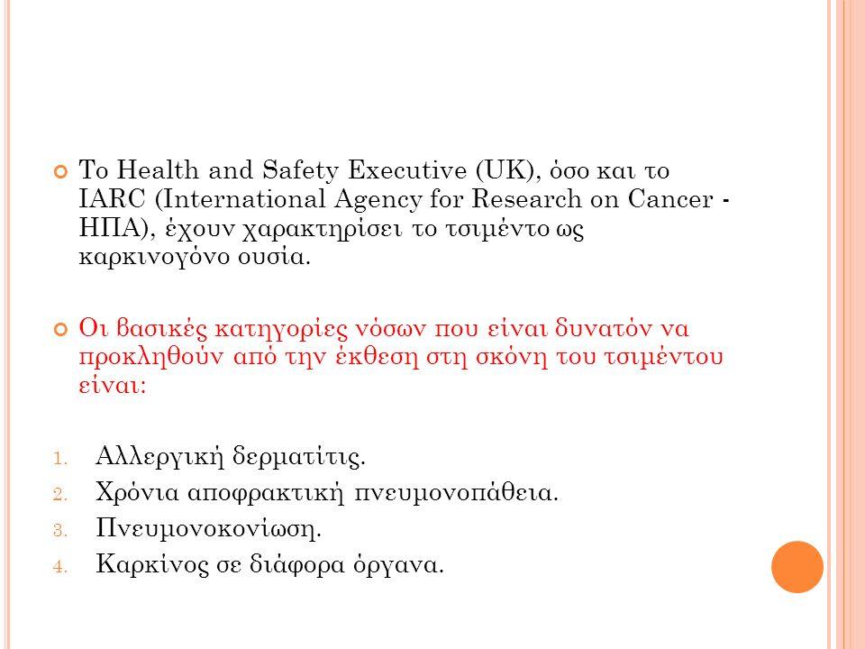 Το Health and Safety Executive (UK), όσο και το IARC (International Agency for Research on Cancer - ΗΠΑ), έχουν χαρακτηρίσει το τσιμέντο ως καρκινογόνο ουσία.