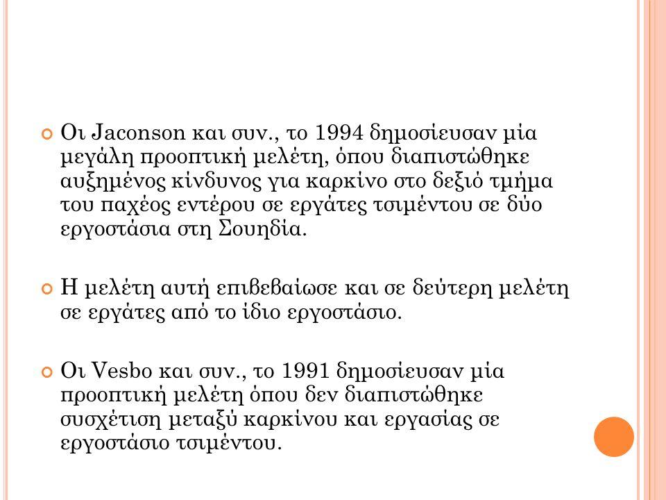 Οι Jaconson και συν., το 1994 δημοσίευσαν μία μεγάλη προοπτική μελέτη, όπου διαπιστώθηκε αυξημένος κίνδυνος για καρκίνο στο δεξιό τμήμα του παχέος εντέρου σε εργάτες τσιμέντου σε δύο εργοστάσια στη Σουηδία.