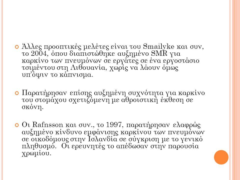 Άλλες προοπτικές μελέτες είναι του Smailyke και συν, το 2004, όπου διαπιστώθηκε αυξημένο SMR για καρκίνο των πνευμόνων σε εργάτες σε ένα εργοστάσιο τσ