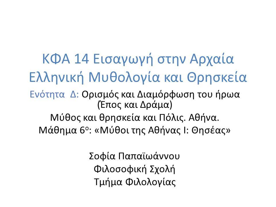 ΚΦΑ 14 Εισαγωγή στην Αρχαία Ελληνική Μυθολογία και Θρησκεία Ενότητα Δ: Ορισμός και Διαμόρφωση του ήρωα (Έπος και Δράμα) Μύθος και θρησκεία και Πόλις.