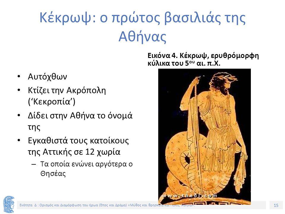 15 Ενότητα Δ : Ορισμός και Διαμόρφωση του ήρωα (Έπος και Δράμα) «Μύθος και θρησκεία και Πόλις. Αθήνα». Κέκρωψ: ο πρώτος βασιλιάς της Αθήνας Αυτόχθων Κ
