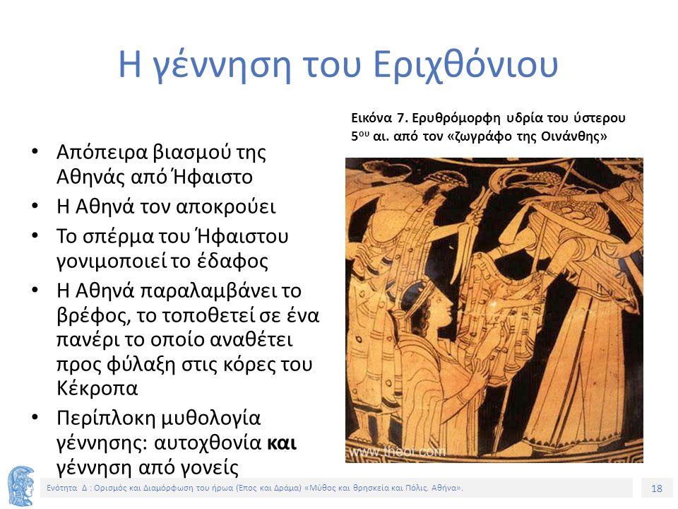 18 Ενότητα Δ : Ορισμός και Διαμόρφωση του ήρωα (Έπος και Δράμα) «Μύθος και θρησκεία και Πόλις. Αθήνα». Η γέννηση του Εριχθόνιου Απόπειρα βιασμού της Α