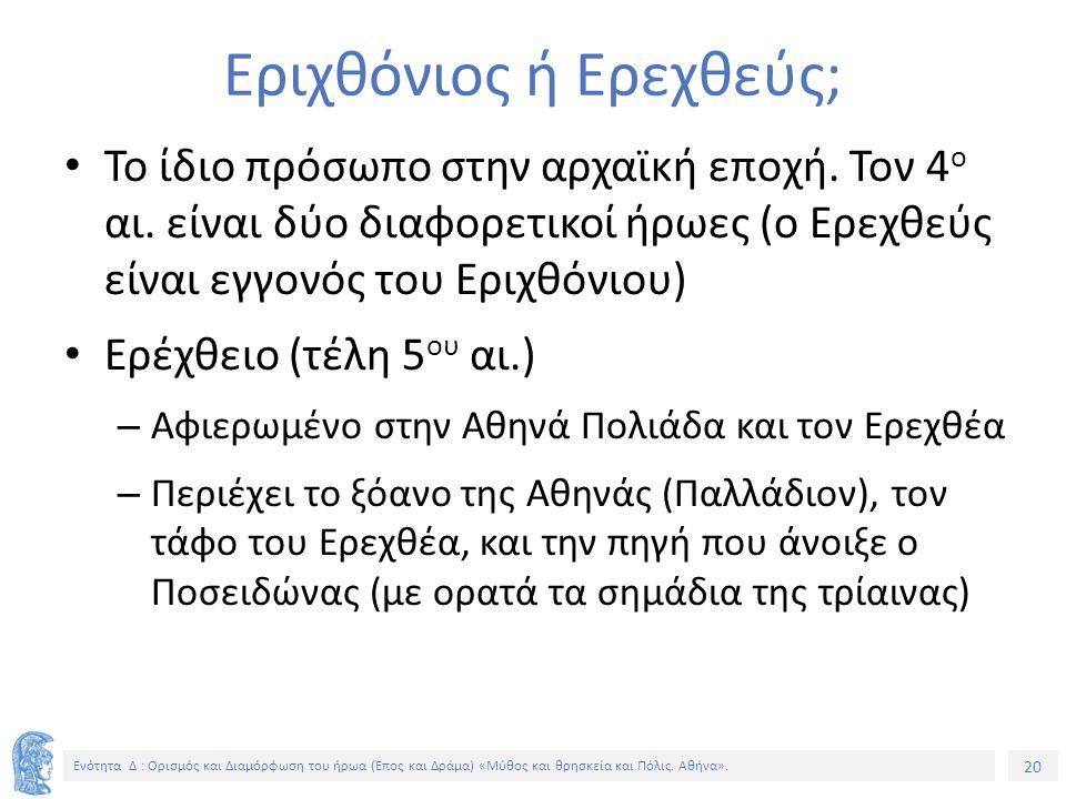 20 Ενότητα Δ : Ορισμός και Διαμόρφωση του ήρωα (Έπος και Δράμα) «Μύθος και θρησκεία και Πόλις. Αθήνα». Εριχθόνιος ή Ερεχθεύς; Το ίδιο πρόσωπο στην αρχ