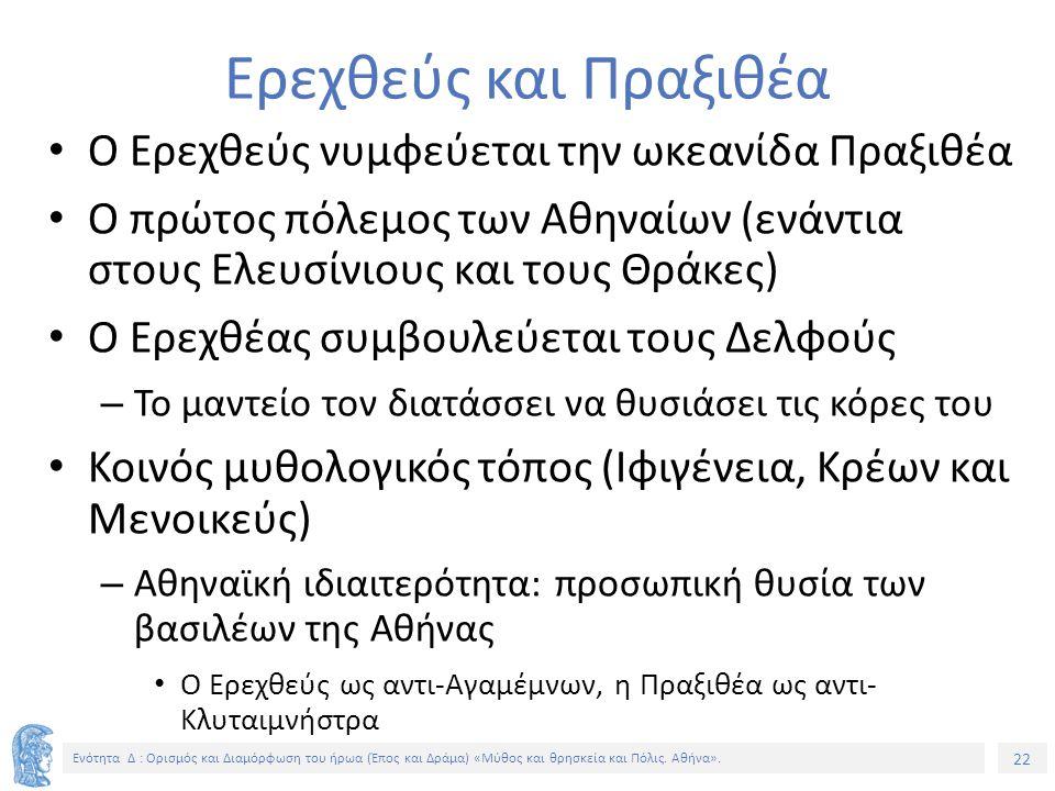 22 Ενότητα Δ : Ορισμός και Διαμόρφωση του ήρωα (Έπος και Δράμα) «Μύθος και θρησκεία και Πόλις. Αθήνα». Ερεχθεύς και Πραξιθέα Ο Ερεχθεύς νυμφεύεται την