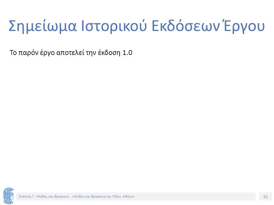 32 Ενότητα Γ : Μύθος και θρησκεία. «Μύθος και θρησκεία και Πόλις. Αθήνα». Σημείωμα Ιστορικού Εκδόσεων Έργου Το παρόν έργο αποτελεί την έκδοση 1.0