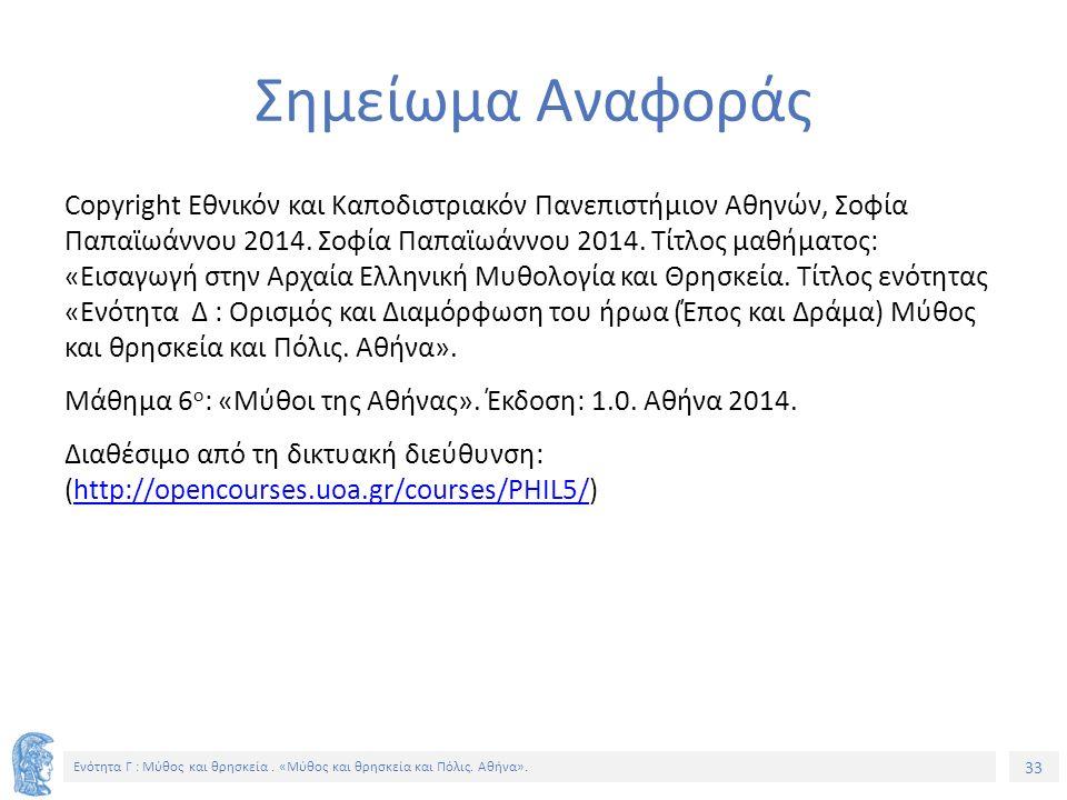 33 Ενότητα Γ : Μύθος και θρησκεία. «Μύθος και θρησκεία και Πόλις. Αθήνα». Σημείωμα Αναφοράς Copyright Εθνικόν και Καποδιστριακόν Πανεπιστήμιον Αθηνών,