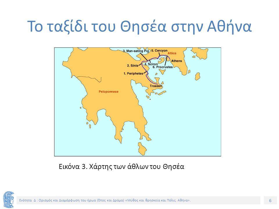 6 Ενότητα Δ : Ορισμός και Διαμόρφωση του ήρωα (Έπος και Δράμα) «Μύθος και θρησκεία και Πόλις. Αθήνα». Εικόνα 3. Χάρτης των άθλων του Θησέα Το ταξίδι τ