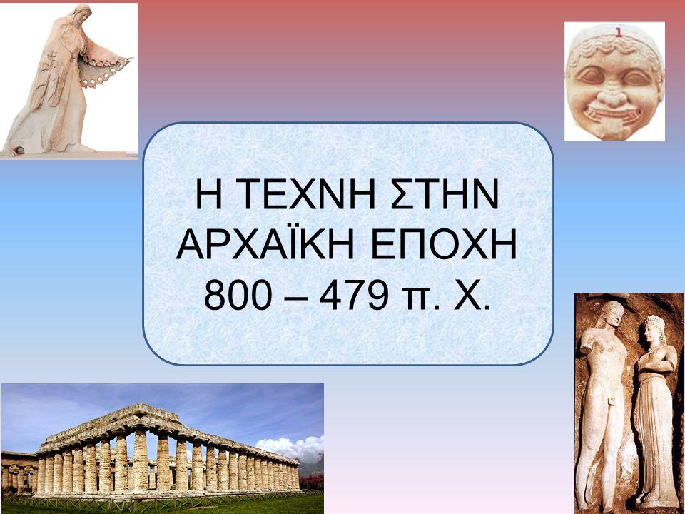 Η ΤΕΧΝΗ ΣΤΗΝ ΑΡΧΑΪΚΗ ΕΠΟΧΗ 800 – 479 π. Χ.