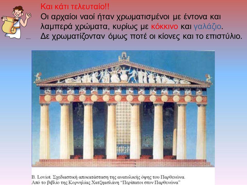 Και κάτι τελευταίο!! Οι αρχαίοι ναοί ήταν χρωματισμένοι με έντονα και λαμπερά χρώματα, κυρίως με κόκκινο και γαλάζιο. Δε χρωματίζονταν όμως ποτέ οι κί