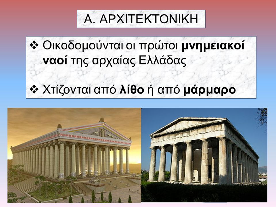A.ΑΡΧΙΤΕΚΤΟΝΙΚΗ  Οικοδομούνται οι πρώτοι μνημειακοί ναοί της αρχαίας Ελλάδας  Χτίζονται από λίθο ή από μάρμαρο