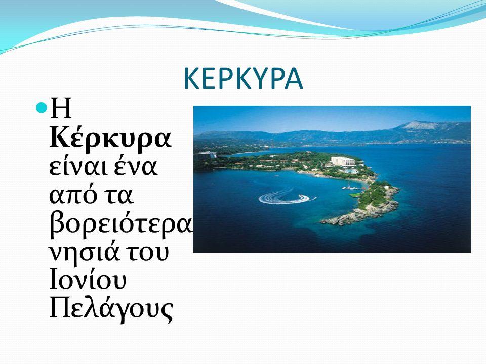 ΚΕΡΚΥΡΑ Η Κέρκυρα είναι ένα από τα βορειότερα νησιά του Ιονίου Πελάγους