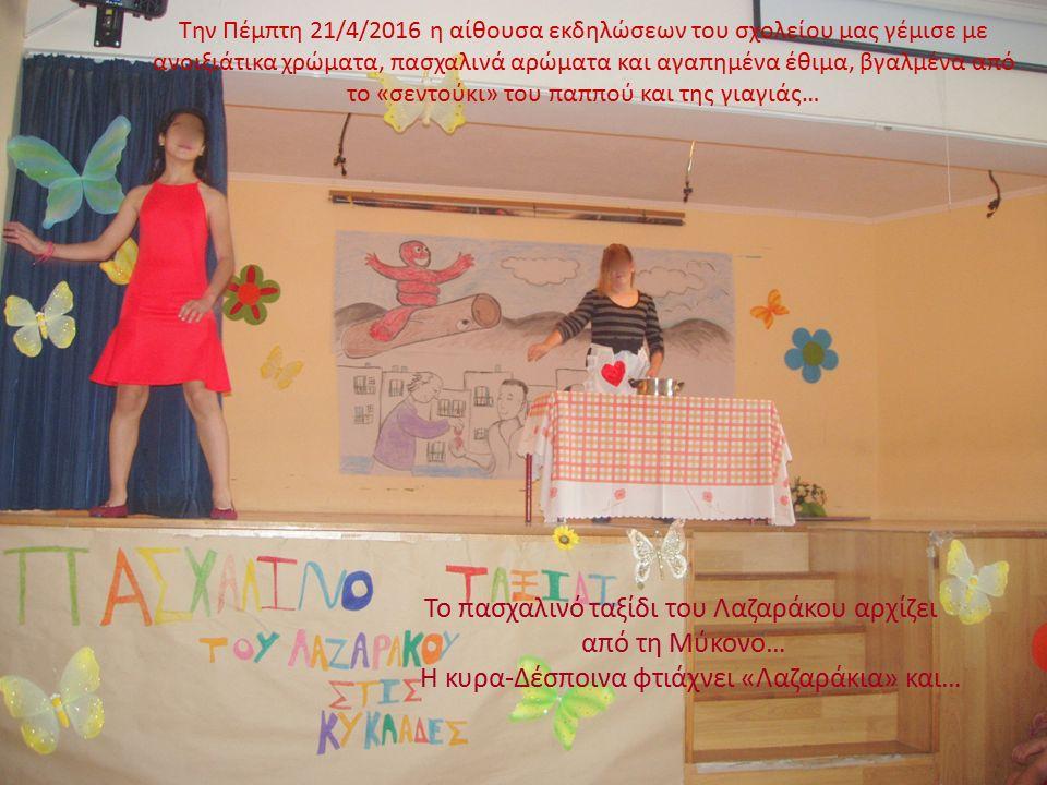 Την Πέμπτη 21/4/2016 η αίθουσα εκδηλώσεων του σχολείου μας γέμισε με ανοιξιάτικα χρώματα, πασχαλινά αρώματα και αγαπημένα έθιμα, βγαλμένα από το «σεντούκι» του παππού και της γιαγιάς… Το πασχαλινό ταξίδι του Λαζαράκου αρχίζει από τη Μύκονο… Η κυρα-Δέσποινα φτιάχνει «Λαζαράκια» και…