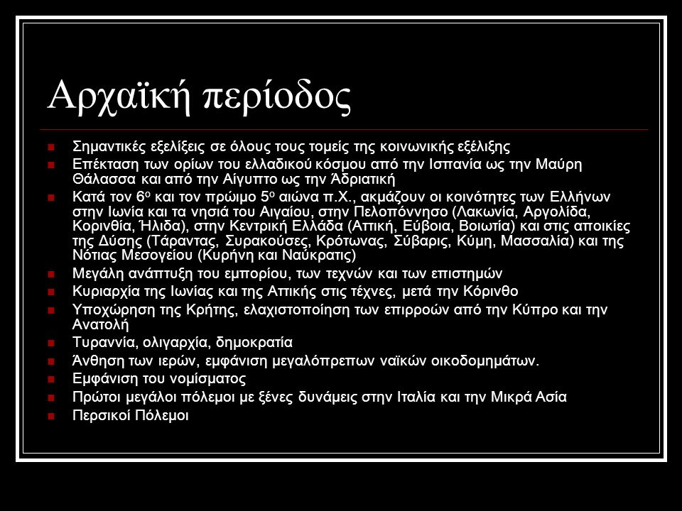 Αρχαϊκή περίοδος Σημαντικές εξελίξεις σε όλους τους τομείς της κοινωνικής εξέλιξης Επέκταση των ορίων του ελλαδικού κόσμου από την Ισπανία ως την Μαύρη Θάλασσα και από την Αίγυπτο ως την Άδριατική Κατά τον 6 ο και τον πρώιμο 5 ο αιώνα π.Χ., ακμάζουν οι κοινότητες των Ελλήνων στην Ιωνία και τα νησιά του Αιγαίου, στην Πελοπόννησο (Λακωνία, Αργολίδα, Κορινθία, Ήλιδα), στην Κεντρική Ελλάδα (Αττική, Εύβοια, Βοιωτία) και στις αποικίες της Δύσης (Τάραντας, Συρακούσες, Κρότωνας, Σύβαρις, Κύμη, Μασσαλία) και της Νότιας Μεσογείου (Κυρήνη και Ναύκρατις) Μεγάλη ανάπτυξη του εμπορίου, των τεχνών και των επιστημών Κυριαρχία της Ιωνίας και της Αττικής στις τέχνες, μετά την Κόρινθο Υποχώρηση της Κρήτης, ελαχιστοποίηση των επιρροών από την Κύπρο και την Ανατολή Τυραννία, ολιγαρχία, δημοκρατία Άνθηση των ιερών, εμφάνιση μεγαλόπρεπων ναϊκών οικοδομημάτων.