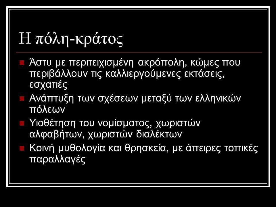 Η πόλη-κράτος Άστυ με περιτειχισμένη ακρόπολη, κώμες που περιβάλλουν τις καλλιεργούμενες εκτάσεις, εσχατιές Ανάπτυξη των σχέσεων μεταξύ των ελληνικών πόλεων Υιοθέτηση του νομίσματος, χωριστών αλφαβήτων, χωριστών διαλέκτων Κοινή μυθολογία και θρησκεία, με άπειρες τοπικές παραλλαγές